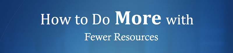 How To Do More With Fewer Resources